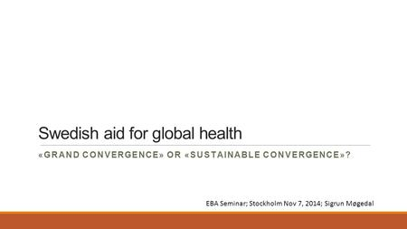 Swedish aid for global health «GRAND CONVERGENCE» OR «SUSTAINABLE CONVERGENCE»? EBA Seminar; Stockholm Nov 7, 2014; Sigrun Møgedal.