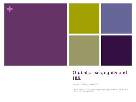 + Global crises, equity and HIA Associate Professor Marilyn Wise Centre for Health Equity Training Research & Evaluation, University of New South Wales,