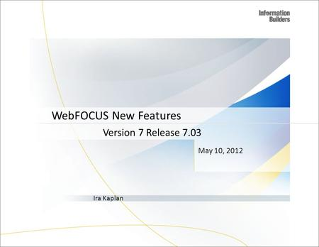 May 10, 2012 Version 7 Release 7.03 Ira Kaplan WebFOCUS New Features 1.