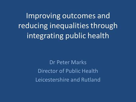 Improving outcomes and reducing inequalities through integrating public health Dr Peter Marks Director of Public Health Leicestershire and Rutland.