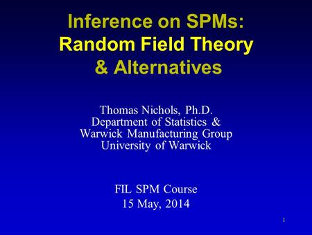 1 Inference on SPMs: Random Field Theory & Alternatives Thomas Nichols, Ph.D. Department of Statistics & Warwick Manufacturing Group University of Warwick.