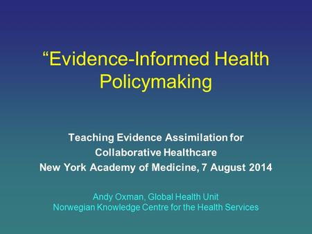"""Evidence-Informed Health Policymaking Teaching Evidence Assimilation for Collaborative Healthcare New York Academy of Medicine, 7 August 2014 Andy Oxman,"