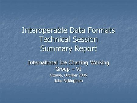 Interoperable Data Formats Technical Session Summary Report International Ice Charting Working Group – VI Ottawa, October 2005 John Falkingham.