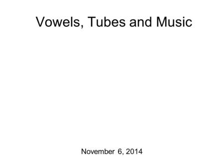 Vowels, Tubes and Music November 6, 2014 Pragmatic Considerations I still owe you a lot of homework! I'm setting aside a big chunk of time between now.