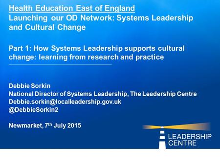 Health Education East of England Launching our OD Network: Systems Leadership and Cultural Change Part 1: How Systems Leadership supports cultural change:
