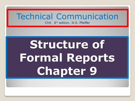 Structure of Formal Reports Chapter 9 Technical Communication Ch9, 6 th edition, W.S. Pfeiffer.