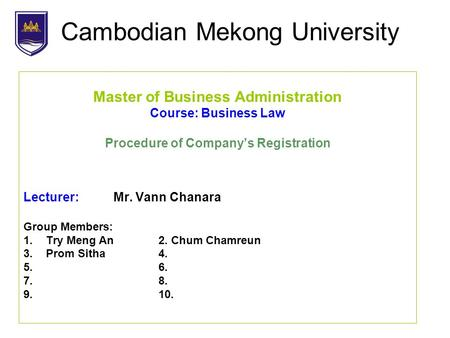 Cambodian Mekong University Master of Business Administration Course: Business Law Procedure of Company's Registration Lecturer: Mr. Vann Chanara Group.