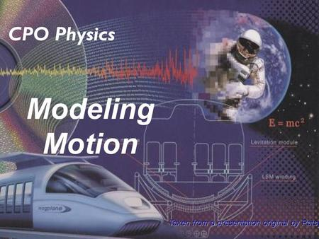 Modeling Motion CPO Physics Taken from a presentation original by Patsy Decoaster.