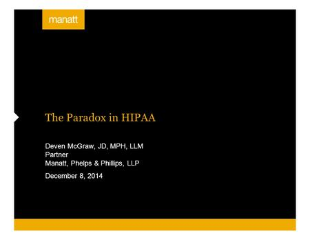 The Paradox in HIPAA Deven McGraw, JD, MPH, LLM Partner Manatt, Phelps & Phillips, LLP December 8, 2014.