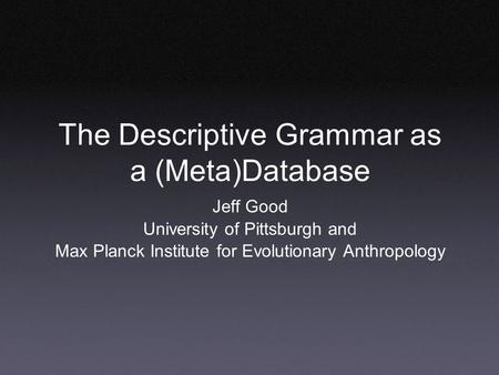 The Descriptive Grammar as a (Meta)Database Jeff Good University of Pittsburgh and Max Planck Institute for Evolutionary Anthropology.