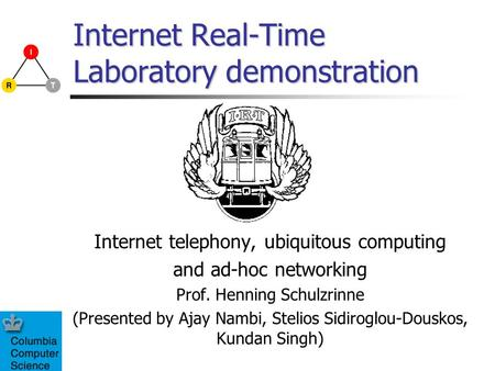Internet Real-Time Laboratory demonstration Internet telephony, ubiquitous computing and ad-hoc networking Prof. Henning Schulzrinne (Presented by Ajay.