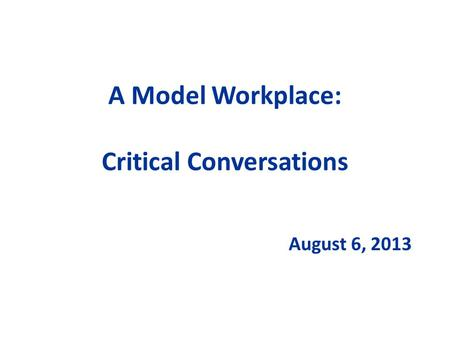 A Model Workplace: Critical Conversations August 6, 2013.