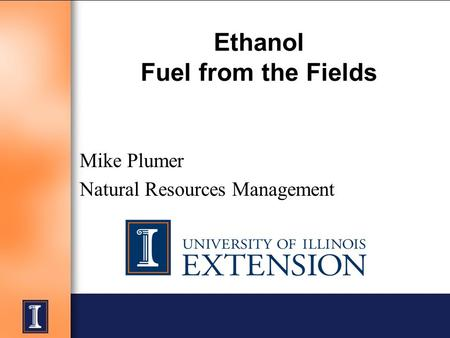 Ethanol Fuel from the Fields Mike Plumer Natural Resources Management.