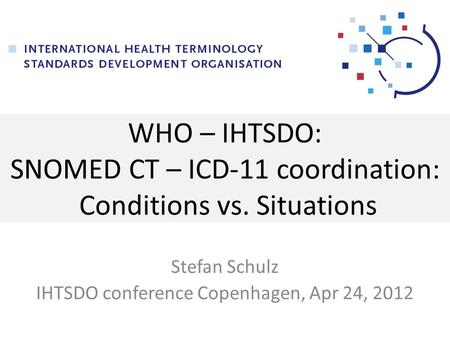 WHO – IHTSDO: SNOMED CT – ICD-11 coordination: Conditions vs. Situations Stefan Schulz IHTSDO conference Copenhagen, Apr 24, 2012.