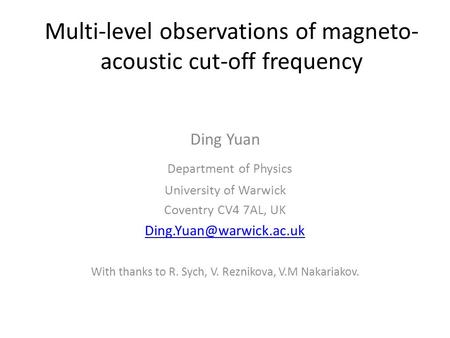 Multi-level observations of magneto- acoustic cut-off frequency Ding Yuan Department of Physics University of Warwick Coventry CV4 7AL, UK