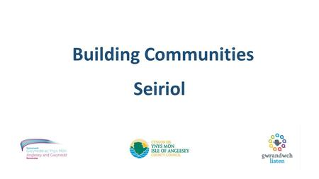 Building Communities Seiriol. Aims: What Are We Trying to Do? Prioritising open and transparent discussions between communities and service providers.