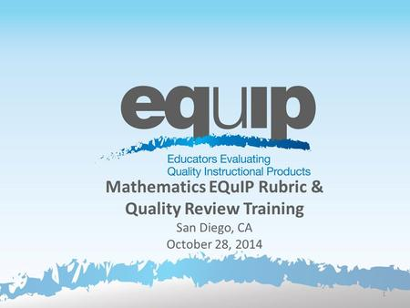 Mathematics EQuIP Rubric & Quality Review Training San Diego, CA October 28, 2014 1.