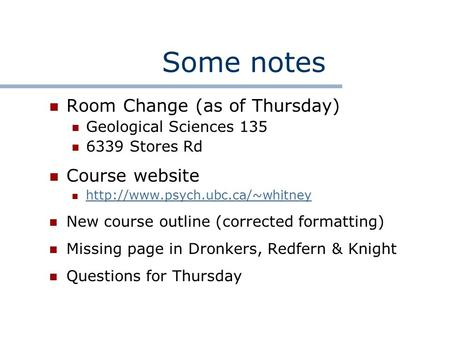 Some notes Room Change (as of Thursday) Geological Sciences 135 6339 Stores Rd Course website  New course outline (corrected.