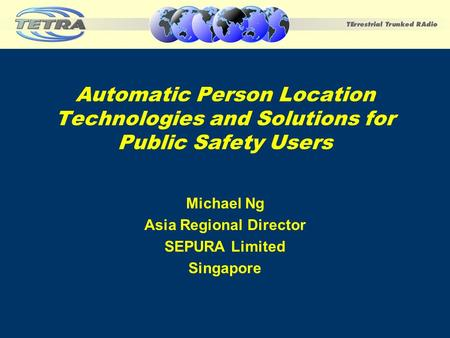 Automatic Person Location Technologies and Solutions for Public Safety Users Michael Ng Asia Regional Director SEPURA Limited Singapore.
