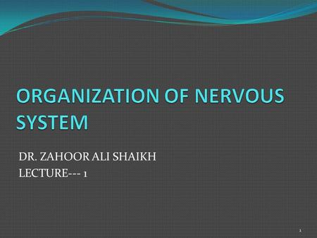 DR. ZAHOOR ALI SHAIKH LECTURE--- 1 1. First We Will Discuss 'ORGANIZATION & CELLS OF NERVOUS SYSTEM' then we will talk about 'Overview of Central nervous.