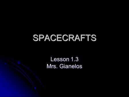 SPACECRAFTS Lesson 1.3 Mrs. Gianelos. DO NOW: Set up Space Exploration in ISN and copy down this VOCABULARY on right side Satellite: an object that orbits.