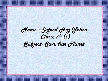 Name : Sujood Haj Yehea Class: 7 th (z) Subject: Save Our Planet.
