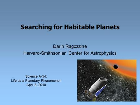 Searching for Habitable Planets Darin Ragozzine Harvard-Smithsonian Center for Astrophysics Science A-54: Life as a Planetary Phenomenon April 8, 2010.