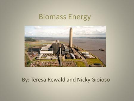Biomass Energy By: Teresa Rewald and Nicky Gioioso.