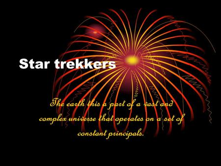 Star trekkers The earth this a part of a vast and complex universe that operates on a set of constant principals.