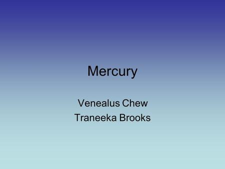 Mercury Venealus Chew Traneeka Brooks. Mercury Mercury is the closest to the sun and the eighth largest planet. Mercury is in many ways is similar to.