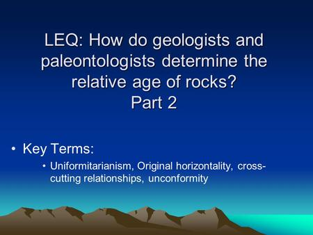 LEQ: How do geologists and paleontologists determine the relative age of rocks? Part 2 Key Terms: Uniformitarianism, Original horizontality, cross- cutting.