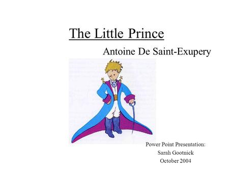 The Little Prince Antoine De Saint-Exupery Power Point Presentation: Sarah Gootnick October 2004.