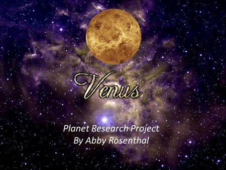 Planet Research Project By Abby Rosenthal. How did Venus get it's name?  The planet Venus is named after the Roman goddess of love, womanhood, and beauty.