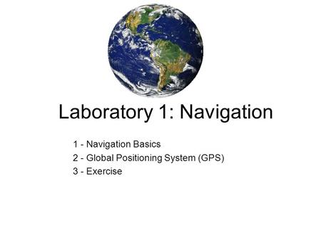 Laboratory 1: Navigation 1 - Navigation Basics 2 - Global Positioning System (GPS) 3 - Exercise.