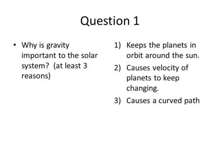 Question 1 Why is gravity important to the solar system? (at least 3 reasons) 1)Keeps the planets in orbit around the sun. 2)Causes velocity of planets.