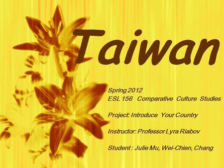 Taiwan Spring 2012 ESL 156 Comparative Culture Studies Project: Introduce Your Country Instructor: Professor Lyra Riabov Student : Julie Mu, Wei-Chien,