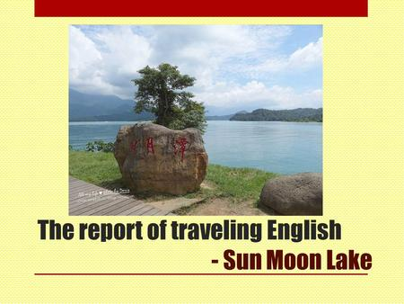 The report of traveling English - Sun Moon Lake. Now start our presentation 4a0c0049 劉庭溦 4a0c0088 黃馨霈.