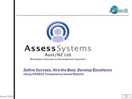 Www.assess.co.nz Define Success, Hire the Best, Develop Excellence Using ASSESS Competency-based Reports Revised: 5/2006.