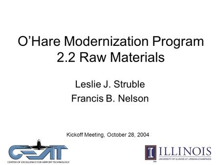 O'Hare Modernization Program 2.2 Raw Materials Leslie J. Struble Francis B. Nelson Kickoff Meeting, October 28, 2004.