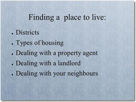 Finding a place to live: ● Districts ● Types of housing ● Dealing with a property agent ● Dealing with a landlord ● Dealing with your neighbours.