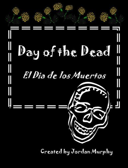 Day of the Dead El Dia de los Muertos Created by Jordan Murphy.