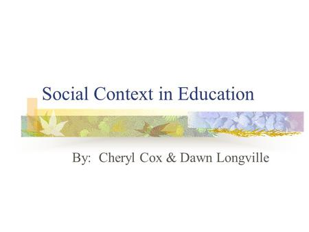 Social Context in Education By: Cheryl Cox & Dawn Longville.