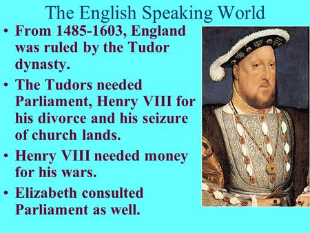 The English Speaking World From 1485-1603, England was ruled by the Tudor dynasty. The Tudors needed Parliament, Henry VIII for his divorce and his seizure.