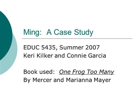 Ming: A Case Study EDUC 5435, Summer 2007 Keri Kilker and Connie Garcia Book used: One Frog Too Many By Mercer and Marianna Mayer.