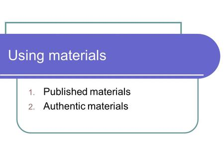 Using materials 1. Published materials 2. Authentic materials.
