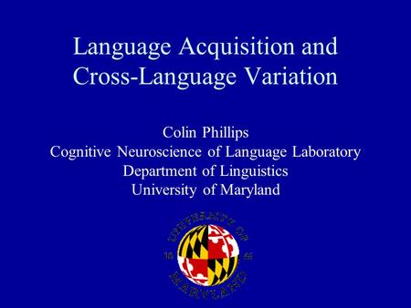 Language Acquisition and Cross-Language Variation Colin Phillips Cognitive Neuroscience of Language Laboratory Department of Linguistics University of.