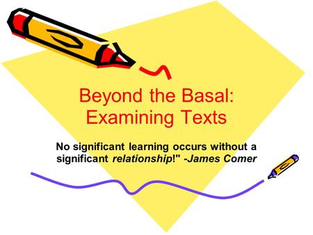 Beyond the Basal: Examining Texts No significant learning occurs without a significant relationship! -James Comer.