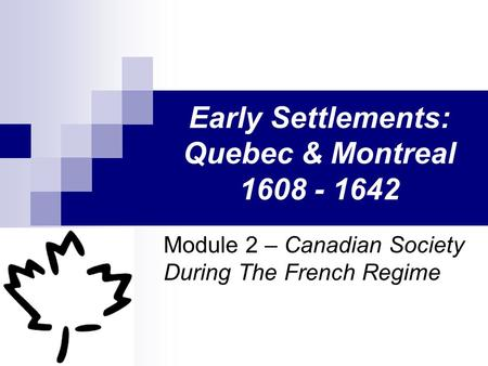 Early Settlements: Quebec & Montreal 1608 - 1642 Module 2 – Canadian Society During The French Regime.