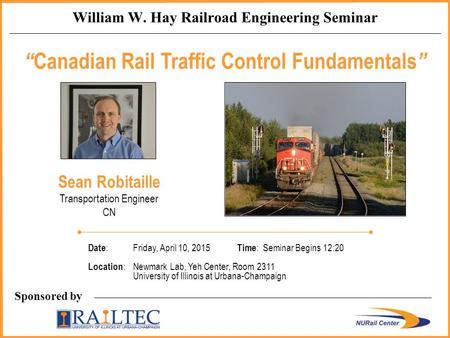 "Sponsored by William W. Hay Railroad Engineering Seminar "" Canadian Rail Traffic Control Fundamentals "" Sean Robitaille Transportation Engineer CN Date."