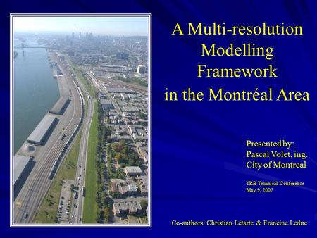 Presented by: Pascal Volet, ing. City of Montreal TRB Technical Conference May 9, 2007 A Multi-resolution Modelling Framework in the Montréal Area A Multi-resolution.